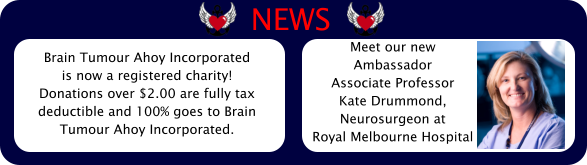 Brain Tumour Ahoy Incorporated  is now a registered charity!  Donations over $2.00 are fully tax  deductible and 100% goes to Brain  Tumour Ahoy Incorporated.  Meet our new  Ambassador  Associate Professor  Kate Drummond,  Neurosurgeon at  Royal Melbourne Hospital NEWS